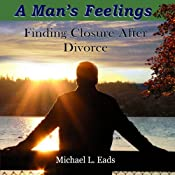 A Man's Feelings: Finding Closure After Divorce | [Michael L. Eads]