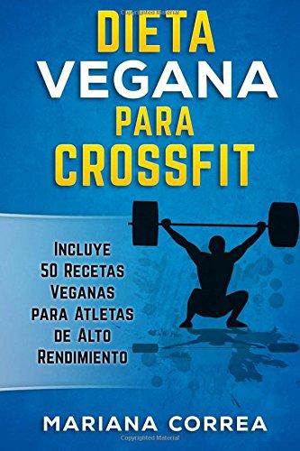 DIETA VEGANA Para CROSSFIT: Incluye 50 Recetas Veganas para Atletas de Alto Rendimiento