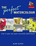 The Perfect Watercolour: How to plan and paint successful watercolours Alan Oliver