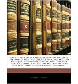 index to the laws of california 18501893 including the