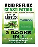 Acid Reflux: Constipation: Treating Acid Reflux & Relieving Constipation: 2 books in 1: Treatments For Acid Reflux & Constipation Relief (Acid Reflux ... Acid Reflux Remedy, Constipation Cure)