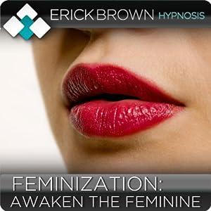 Feminization: Awaken the Feminine: Hypnosis & Subliminal | [Erick Brown]