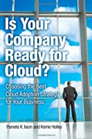Is Your Company Ready for Cloud: Choosing the Best Cloud Adoption Strategy for Your Business Front Cover