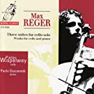 Reger: Three Suites for Cello Solo and Works for Cello and Piano