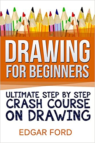 Drawing For Beginners: Ultimate Step By Step Crash Course On Drawing (Drawing for Beginners How to Draw Book 2)