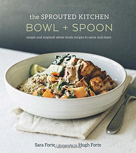 The Sprouted Kitchen Bowl and Spoon: Simple and Inspired Whole Foods Recipes to Savor and Share by Sara Forte, Hugh Forte