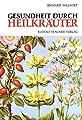 Gesundheit durch Heilkräuter: Erkennung, Wirkung und Anwendung der wichtigsten einheimischen Heilpflanzen