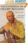 Field Marshal Sir Henry Wilson: A Pol...