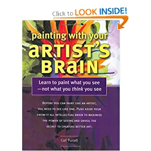 Painting With Your Artist's Brain: Learn to Paint What You See, Not What You Think You See Carl L. Purcell