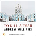 To Kill a Tsar Audiobook by Andrew Williams Narrated by Peter Wickham