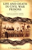Life and Death in Civil War Prisons: The Parallel Torments of Corporal John Wesly Minnich, C.S.A. and Sergeant Warren Lee Goss, U.S.A. (1401600948) by Martinez, J Michael