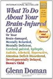 What To Do About Your Brain-injured Child: Or Your Brain-damaged, Mentally Retarded, Mentally Deficient, Cerebral-palsied, Epileptic, Autistic, Athetoid, Hyperactive, Attention Deficit Disorder