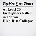 At Least 20 Firefighters Killed in Tehran High-Rise Collapse | Thomas Erdbrink,Dan Bilefsky