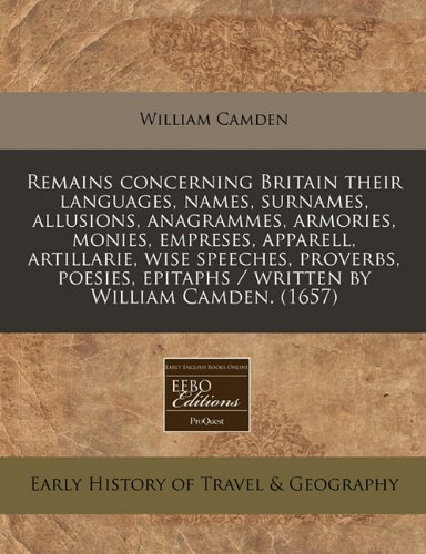 Remains concerning Britain their languages, names, surnames, allusions, anagrammes, armories, monies, empreses, apparell, artillarie, wise speeches, ... epitaphs / written by William Camden. (1657) PDF