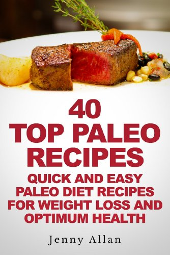 40 Top Paleo Recipes – Quick and Easy Paleo Diet Recipes For Weight Loss (Paleolithic Diet Cookbook)