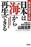 海洋資源大国 日本は「海」から再生できる—国民も知らない海洋日本の可能性
