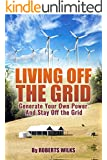 Living Off the Grid: Generate Your Own Power And Stay off the Grid