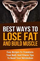 Best Ways To Lose Fat Fast and Build Muscle: Fitness Tips To Boost Your Metabolism and Easy Recipes To Transform Your Body and Lose Fat Fast (muscle building, ... men's health, burn fat) (English Edition)