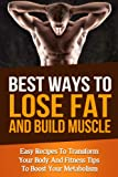 Best Ways To Lose Fat Fast and Build Muscle: Fitness Tips To Boost Your Metabolism and Easy Recipes To Transform Your Body and Lose Fat Fast (muscle building, increase energy, mens health, burn fat)