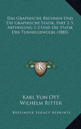 Das Graphische Rechnen Und Die Graphische Statik, Part 2-3, Abtheilung 1-2 Und Die Statik Der Tunnelgewolbe (1885)