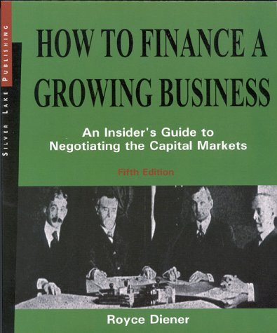 How to Finance a Growing Business, Fifth Edition: An Insider's Guide to Negotiating the Capital Markets
