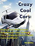 Crazy Cool Cars!: Flying Cars! Weird Cars! Amphibious Cars! Antique Cars! Celebrity Cars! Classic Cars and More!