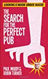 Paul Moody The Search for the Perfect Pub: Looking For the Moon Under Water