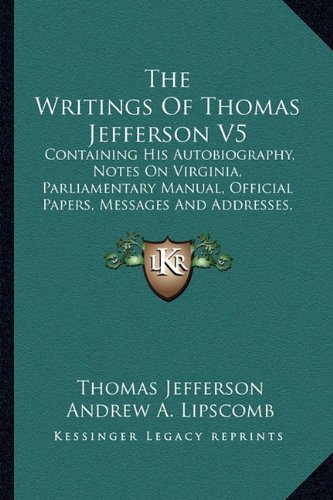 The Writings of Thomas Jefferson V5: Containing His Autobiography, Notes on Virginia, Parliamentary Manual, Official Papers, Messages and Addresses, and Other Writings, Official and Private