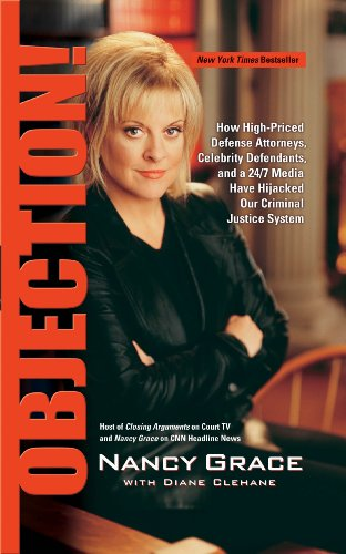 Objection!: How High-Priced Defense Attorney&#39;s Celebrity Defendents, and a 24/7 Media Have Hijacked Our Criminal