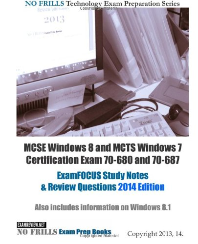 MCSE Windows 8 and MCTS Windows 7 Certification Exam 70-680 and 70-687 ExamFOCUS Study Notes & Review Questions 2014 Edition: Also includes information on Windows 8.1