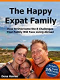 The Happy Expat Family: How to Overcome the 8 Challenges Your Family Will Face Living Abroad (Includes Interviews with 16 Expat Families)
