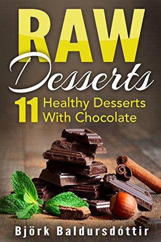 Raw Desserts: 11 Healthy Desserts With Chocolate (Recipes Healthy, Raw Desserts, Raw Food, Healthy Desserts,) by Björk Baldursdóttir