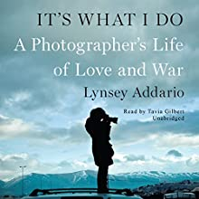 It's What I Do: A Photographer's Life of Love and War Audiobook by Lynsey Addario Narrated by Tavia Gilbert