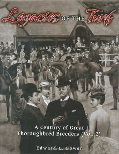 Legacies of the Turf, Vol. 2: A Century of Great Thoroughbred Breeders, Edward L Bowen