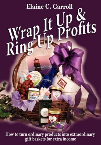 Wrap It Up & Ring Up Profits: How to turn ordinary products into extraordinary gift baskets for extra income