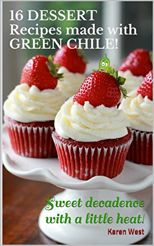 16 DESSERT Recipes made with GREEN CHILE!: Sweet decadence with a little heat! by karen West