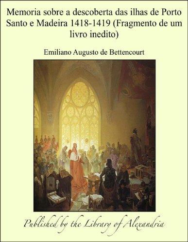 Emiliano Augusto de Bettencourt - Memoria sobre a descoberta das ilhas de Porto Santo e Madeira 1418-1419 (Fragmento de um livro inedito)