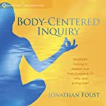 Body-Centered Inquiry: Meditation Training to Awaken Your Inner Guidance, Vitality, and Loving Heart | Jonathan Foust
