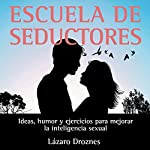Escuela de Seductores: Ideas, humor y ejercicios para mejorar la inteligencia sexual [Ideas, humor and exercises to improve sexual intelligence] | Lázaro Droznes