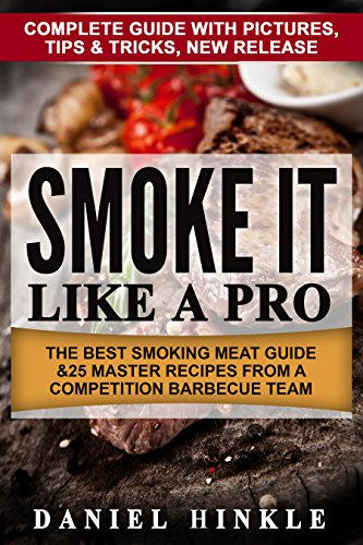 Smoke It Like a Pro: The Best Smoking Meat Guide & 25 Master Recipes From A Competition Barbecue Team + Bonus 10 Must-Try Bbq Sauces (DH Kitchen Book 64) by Daniel Hinkle, Marvin Delgado, Ralph Replogle