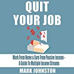 Quit Your Job: Work from Home & Earn from Passive Income: A Guide to Multiple Income Streams | Mark Johnston