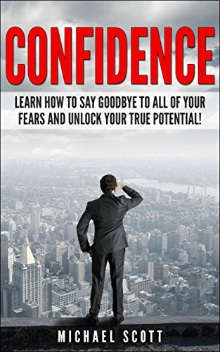 CONFIDENCE: Learn How to Say Goodbye to All of Your Fears and Unlock Your True Potential! (How to Improve Confidence and Live a Happier Life Book 1) PDF