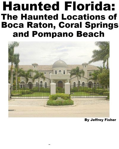 Jeffrey Fisher - Haunted Florida: The Haunted Locations of Boca Raton, Coral Springs and Pompano Beach (English Edition)