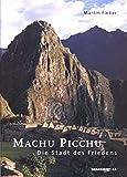 Machu Picchu - Die Stadt des Friedens: Das Geheimnis um die Stadt in den Wolken