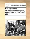 Bell's Classical Arrangement of Fugitive Poetry. Vol. III. Volume 3 of 3