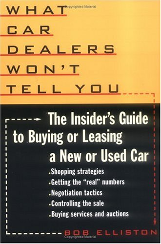 What Car Dealers Won't Tell You: The Insider's Guide to Buying or Leasing a New or Used Car, Bob Elliston