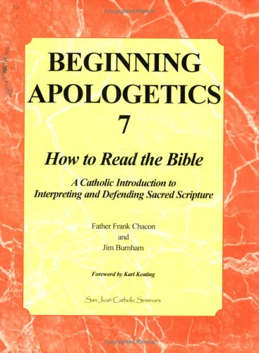 Beginning Apologetics 7: How to Read the Bible--A Catholic Introduction to Interpreting and Defending Sacred Scripture