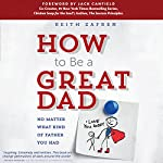 How to Be a Great Dad: No Matter What Kind of Father You Had | Keith Zafren