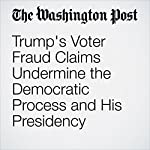 Trump's Voter Fraud Claims Undermine the Democratic Process and His Presidency | Dan Balz