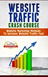 Website Traffic Crash Course - Website Marketing Methods To Increase Website Traffic Fast